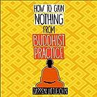 How to Gain Nothing from Buddhist Practice: A Practitioner's Guide to End Suffering Hörbuch von Darren Littlejohn Gesprochen von: Diane Neigebauer