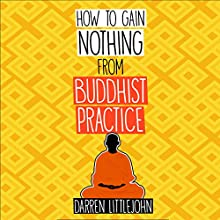 How to Gain Nothing from Buddhist Practice: A Practitioner's Guide to End Suffering Audiobook by Darren Littlejohn Narrated by Diane Neigebauer