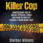 Killer Cop: Unnecessary Use of Deadly Physical Force and How to Protect Yourself from Being Shot   Sherman Williams