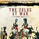 The Zulus at War: The History, Rise, and Fall of the Tribe That Washed Its Spears (       UNABRIDGED) by Adrian Greaves, Xolani Mkhize Narrated by Kevin Free
