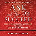 Ask and You Will Succeed: 1001 Extraordinary Questions to Create Life-Changing Results Audiobook by Ken D. Foster Narrated by Ken D. Foster