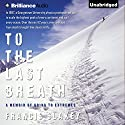 To the Last Breath: A Memoir of Going to Extremes Audiobook by Francis Slakey Narrated by Francis Slakey