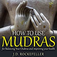 How to Use Mudras for Balancing Your Chakras and Improving your Health (       UNABRIDGED) by J.D. Rockefeller Narrated by Helena J. Miele