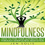 Mindfulness: How to Find Your Authentic Self through Mindfulness Meditation | Jen Solis