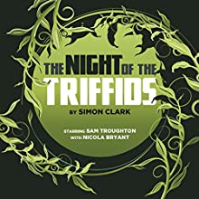 The Night of the Triffids (       UNABRIDGED) by Simon Clark Narrated by Sam Troughton, Nicola Bryant, Paul Clayton