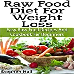 Raw Food Diet for Weight Loss: Easy Raw Food Recipes and Raw Food Cookbook for Beginners | Stephen Hall