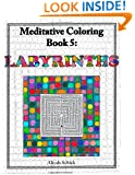 Labyrinths: Meditative Coloring Book 5: Adult Coloring for relaxation, stress reduction, meditation, spiritual connection, prayer, centering, healing, ... into your deep true self; for ages 9-109