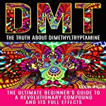 DMT: The Truth About Dimethyltryptamine: The Ultimate Beginner's Guide to a Revolutionary Compound and Its Full Effects | Colin Willis