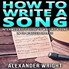 How to Write a Song: Intermediate's Guide to Writing a Song in 60 Minutes or Less Hörbuch von Alexander Wright Gesprochen von: Kimberly Hughey