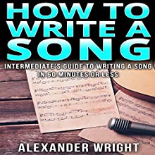 How to Write a Song: Intermediate's Guide to Writing a Song in 60 Minutes or Less Audiobook by Alexander Wright Narrated by Kimberly Hughey