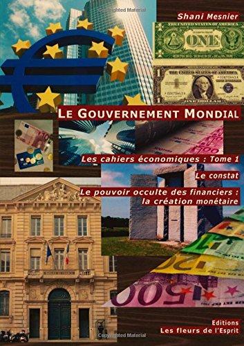 Le Gouvernement Mondial ; Le constat ; Le pouvoir occulte des financiers : la création monétaire ; Les cahiers économiques : Tome 1
