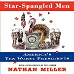 Star-Spangled Men: America's Ten Worst Presidents | Nathan Miller