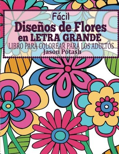 Facil Disenos de Flores en Letra Grande : Libro Para Colorear Para Los Adultos (El alivio de tensión para adultos para colorear)