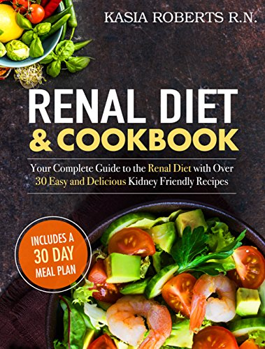 Renal Diet and Cookbook: Your Complete Guide to the Renal Diet with Over 30 Easy and Delicious Kidney Friendly Recipes (30-Day Meal Plan Included) by Kasia Roberts RN