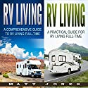 RV Living: A Comprehensive and Practical Guide to RV Living Full-time Audiobook by Matt Jones Narrated by Robert V Gallant