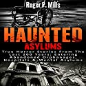 Haunted Asylums: True Horror Stories from the Last 200 Years: Entering Abandoned Orphanages, Hospitals & Mental Asylums Audiobook by Roger P. Mills Narrated by Dave Wright