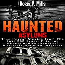 Haunted Asylums: True Horror Stories from the Last 200 Years: Entering Abandoned Orphanages, Hospitals & Mental Asylums | Livre audio Auteur(s) : Roger P. Mills Narrateur(s) : Dave Wright