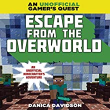 Escape From the Overworld: A Minecraft Gamer's Quest: An Unofficial Minecrafter's Adventure (       UNABRIDGED) by Danica Davidson Narrated by Dan Woren