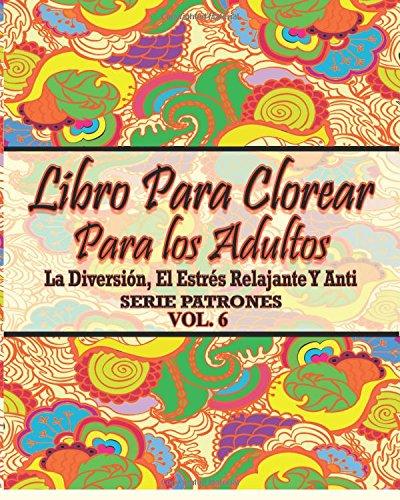 Libro Para Clorear Para Los Adultos: La Diversion,  El Estres Relajante Y Anti  Serie Patrones ( Vol. 6) (El Estres Adultos Dibujos Para Colorear)