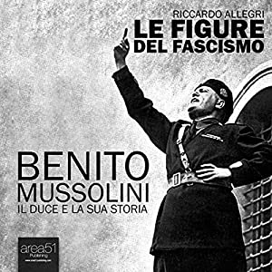 Benito Mussolini. Il Duce e la sua storia [Benito Mussolini. The Duce and his history] Audiobook