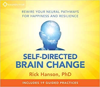 Self-Directed Brain Change: Rewire Your Neural Pathways for Happiness and Resilience written by Rick Hanson