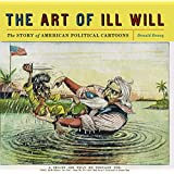 The Art of Ill Will: The Story of American Political Cartoons ~ Donald Dewey