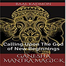 Ganesha Mantra Magick: Calling Upon the God of New Beginnings Audiobook by Baal Kadmon Narrated by Baal Kadmon