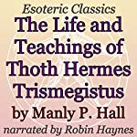 The Life and Teachings of Thoth Hermes Trismegistus: Esoteric Classics | Manly P. Hall