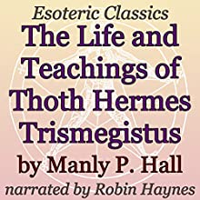 The Life and Teachings of Thoth Hermes Trismegistus: Esoteric Classics Audiobook by Manly P. Hall Narrated by Robin Haynes