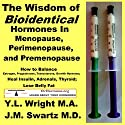 The Wisdom of Bioidentical Hormones in Menopause, Perimenopause, and Premenopause: How to Balance Estrogen, Progesterone, Testosterone, Growth Hormone; Heal Insulin, Adrenals, Thyroid; Lose Belly Fat (       UNABRIDGED) by Y.L. Wright M.A., J.M. Swartz M.D. Narrated by Y.L. Wright M.A.