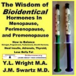 The Wisdom of Bioidentical Hormones in Menopause, Perimenopause, and Premenopause: How to Balance Estrogen, Progesterone, Testosterone, Growth Hormone; Heal Insulin, Adrenals, Thyroid; Lose Belly Fat | Y.L. Wright M.A.,J.M. Swartz M.D.