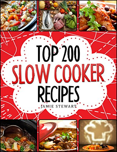 Slow Cooking - Top 200 Slow Cooker Recipes Cookbook (Slow Cooker, Slow Cooker Recipes, Slow Cooking, Slow Cooker Meals, Slow Cooker Desserts, Slow Cooker Chicken Recipes) by Jamie Stewart