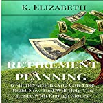 Retirement Planning: 6 Simple Actions You Can Take Right Now That Will Help You Retire with Enough Money | K. Elizabeth