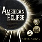 American Eclipse: A Nation's Epic Race to Catch the Shadow of the Moon and Win the Glory of the World | David Baron