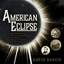 American Eclipse: A Nation's Epic Race to Catch the Shadow of the Moon and Win the Glory of the World | Livre audio Auteur(s) : David Baron Narrateur(s) : Jonathan Yen