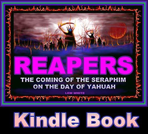Reapers: The Coming Of The Seraphim On The Day Of Yahuah (Strongholds & False Beliefs Book 18), by Lew White