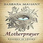 Motherprayer: Lessons in Loving | Barbara Mahany