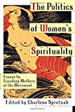 The Politics of Womens Spirituality: Essays by Founding Mothers of the Movement
