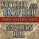 Succeed and Grow Rich Through Persuasion | Napoleon Hill,Samuel A. Cypert (Editor)