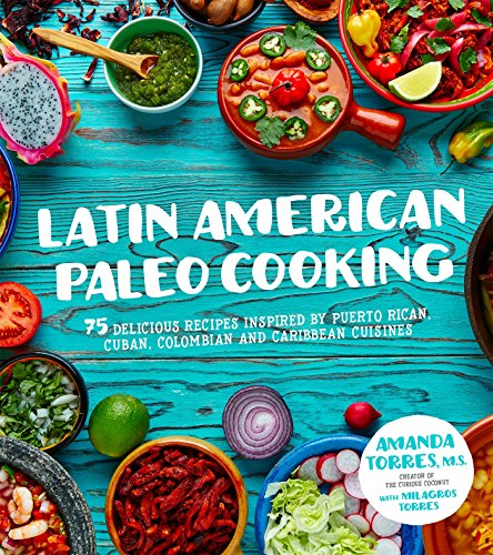 Latin American Paleo Cooking: 75 Delicious Recipes Inspired By Puerto Rican, Cuban, Colombian and Caribbean Cuisines by Amanda Torres, Milagros Torres