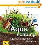 Aquascaping: Aquarienlandschaften ges...