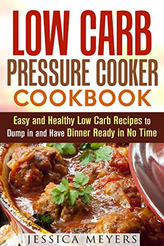 Low Carb Pressure Cooker Cookbook: Easy and Healthy Low Carb Recipes to Dump in and Have Dinner Ready in No Time (Pressure Cooker & Low Carb Diet) by Jessica Meyers