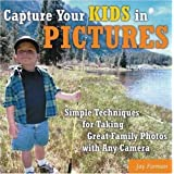 Capture Your Kids in Pictures: Simple Techniques for Taking Great Family Photos with Any Camera ~ Jay Forman