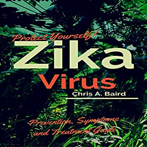 Protect Yourself!: Zika Virus Prevention, Symptoms and Treatment Guide Audiobook