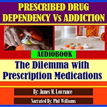 Prescribed Drug Dependency Versus Addiction: The Dilemma with Prescription Medications (       UNABRIDGED) by James M. Lowrance Narrated by Phil Williams