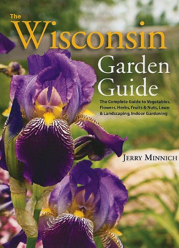 The Wisconsin Garden Guide: The Complete Guide to Vegatables, Flowers, Herbs, Fruits and Nuts, Lawn and Landscaping, Indoor Gardening