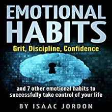 Emotional Habits: Grit, Discipline, Confidence and 7 Other Emotional Habits to Successfully Take Control of Your Life Audiobook by Isaac Jordon Narrated by Dan Pivin