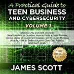 A Practical Guide to Teen Business and Cybersecurity, Volume 1 | James Scott