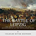 The Battle of Leipzig: The History and Legacy of the Biggest Battle of the Napoleonic Wars (       UNABRIDGED) by Charles River Editors Narrated by Phillip J. Mather
