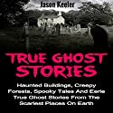 True Ghost Stories: Haunted Buildings, Creepy Forests, Spooky Tales and Eerie True Ghost Stories from the Scariest Places on Earth Audiobook by Jason Keeler Narrated by Robert A. K. Gonyo